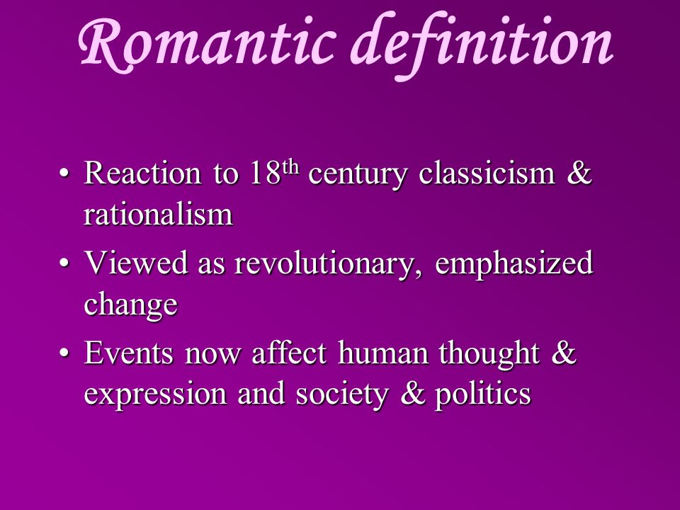 Romantic definition Reaction to 18th century classicism & rationalism