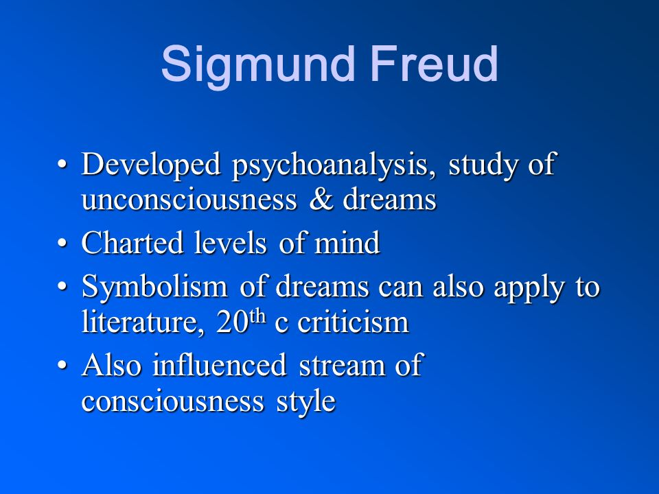 Sigmund Freud Developed psychoanalysis, study of unconsciousness & dreams. Charted levels of mind.