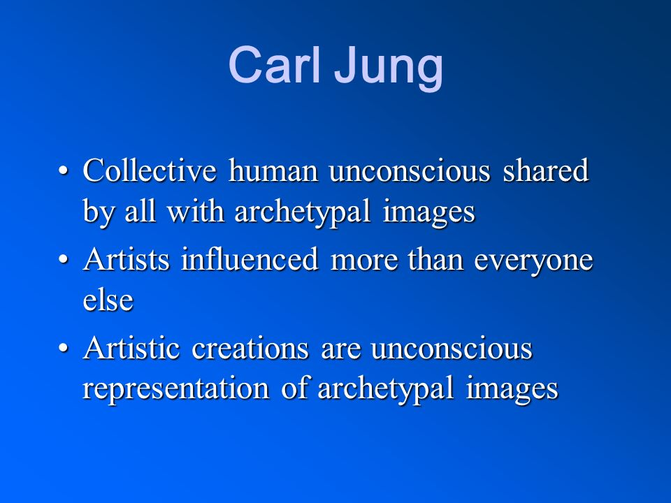 Carl Jung Collective human unconscious shared by all with archetypal images. Artists influenced more than everyone else.
