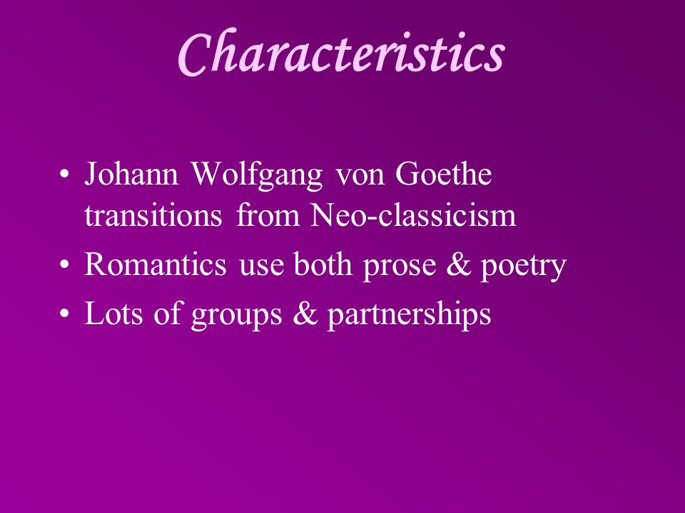 Characteristics Johann Wolfgang von Goethe transitions from Neo-classicism. Romantics use both prose & poetry.