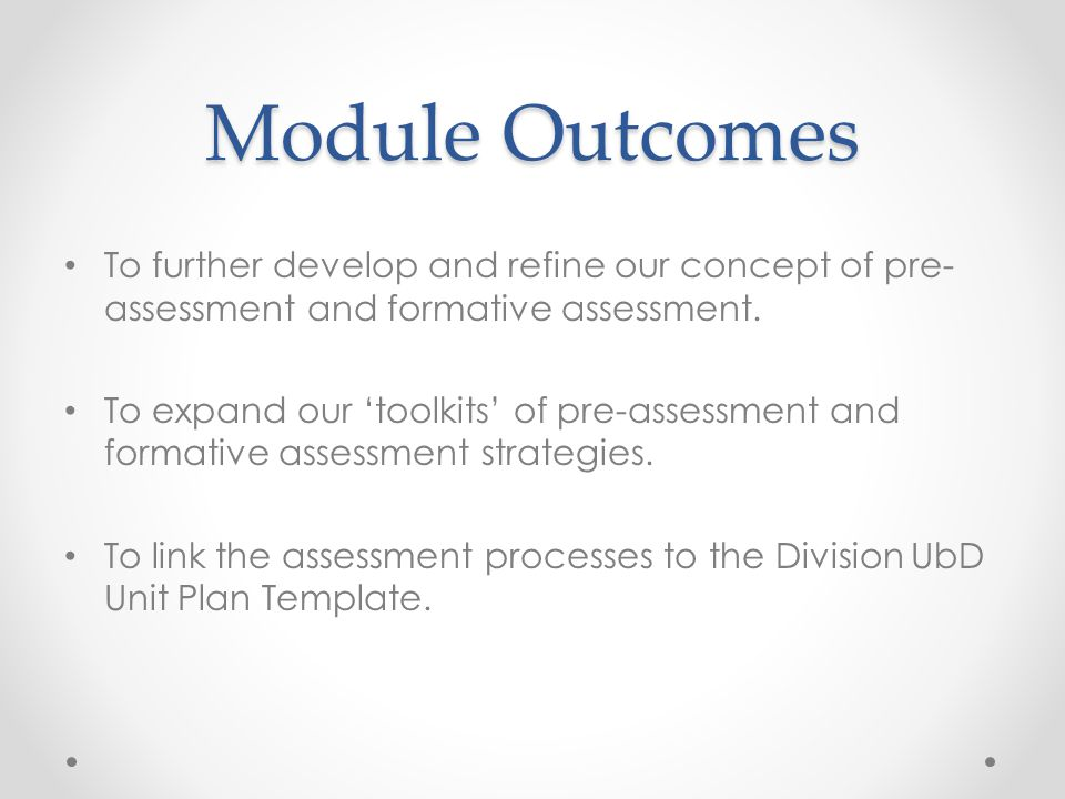 Module Outcomes To further develop and refine our concept of pre-assessment and formative assessment.