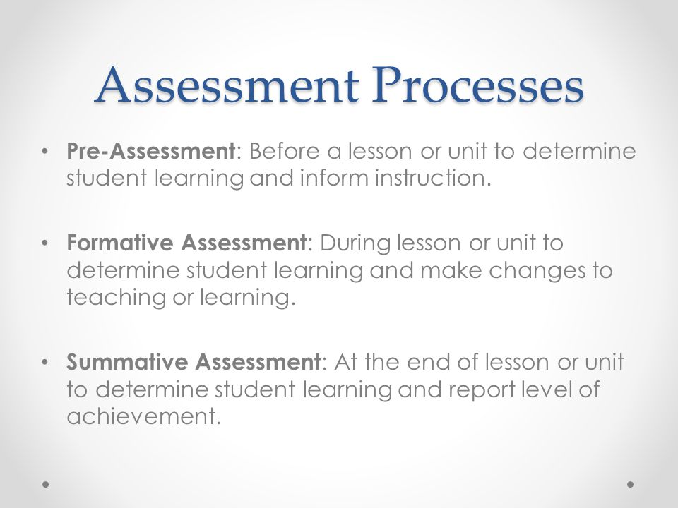Assessment Processes Pre-Assessment: Before a lesson or unit to determine student learning and inform instruction.