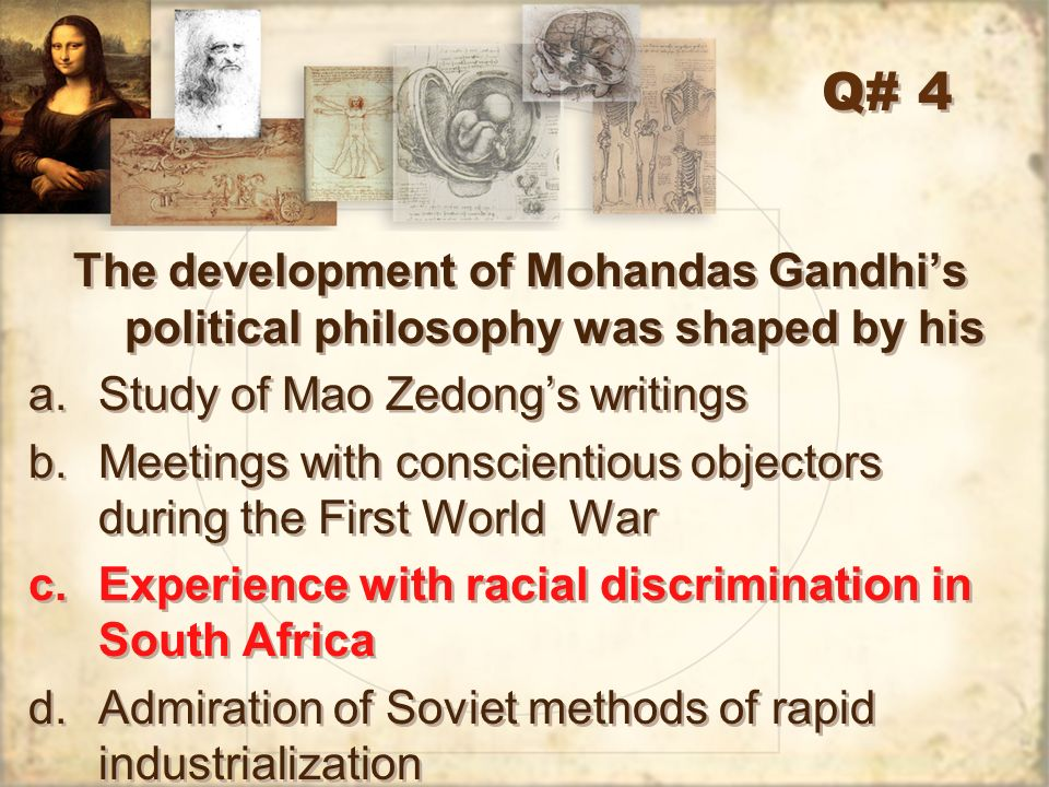Q# 4 The development of Mohandas Gandhi's political philosophy was shaped by his. Study of Mao Zedong's writings.