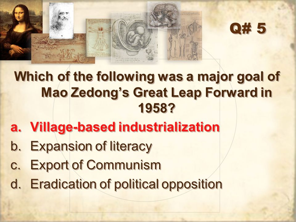 Q# 5 Which of the following was a major goal of Mao Zedong's Great Leap Forward in 1958 Village-based industrialization.