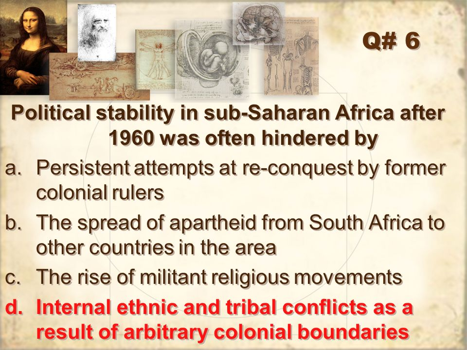 Q# 6 Political stability in sub-Saharan Africa after 1960 was often hindered by. Persistent attempts at re-conquest by former colonial rulers.