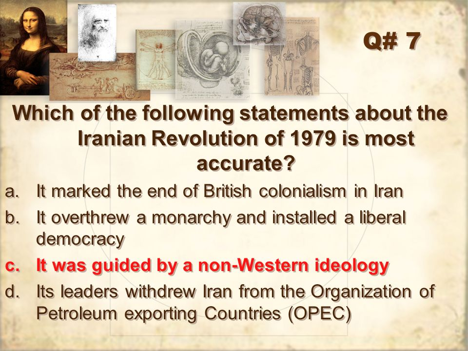 Q# 7 Which of the following statements about the Iranian Revolution of 1979 is most accurate It marked the end of British colonialism in Iran.