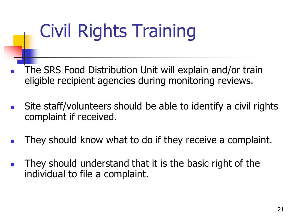Civil Rights Training The SRS Food Distribution Unit will explain and/or train eligible recipient agencies during monitoring reviews.
