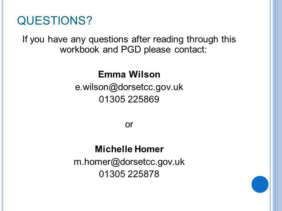Questions If you have any questions after reading through this workbook and PGD please contact: Emma Wilson.