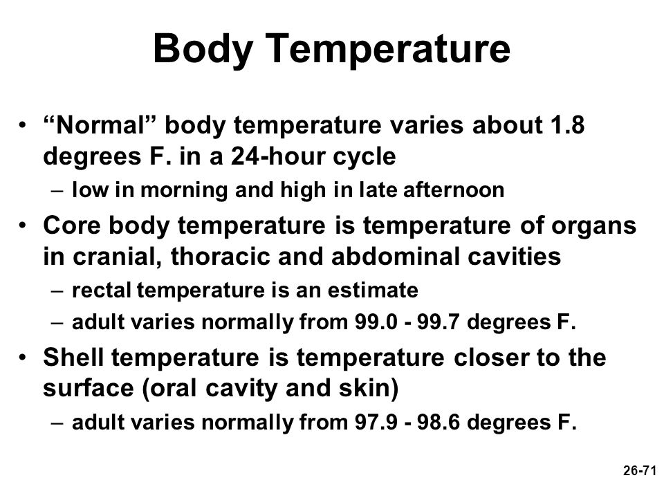 Body Temperature Normal body temperature varies about 1.8 degrees F. in a 24-hour cycle. low in morning and high in late afternoon.