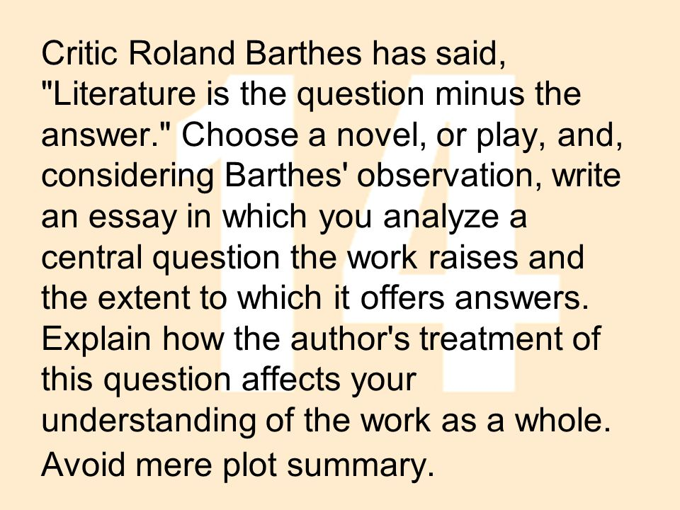 Critic Roland Barthes has said, Literature is the question minus the answer. Choose a novel, or play, and, considering Barthes observation, write an essay in which you analyze a central question the work raises and the extent to which it offers answers.