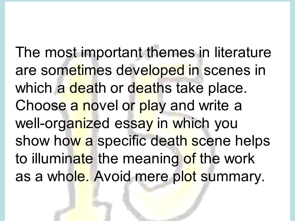 The most important themes in literature are sometimes developed in scenes in which a death or deaths take place.
