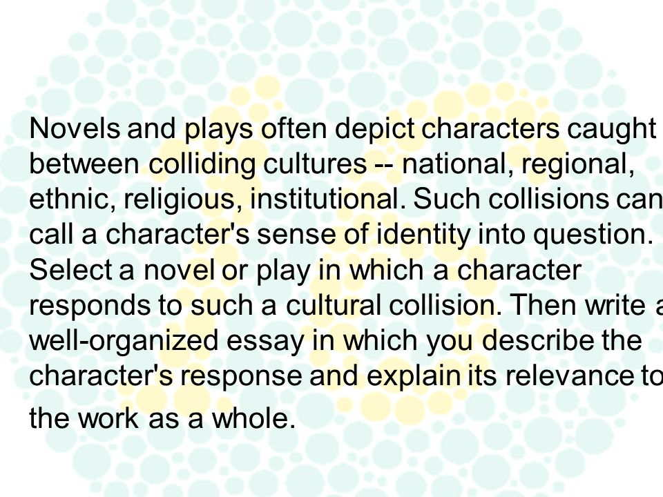 Novels and plays often depict characters caught between colliding cultures -- national, regional, ethnic, religious, institutional.