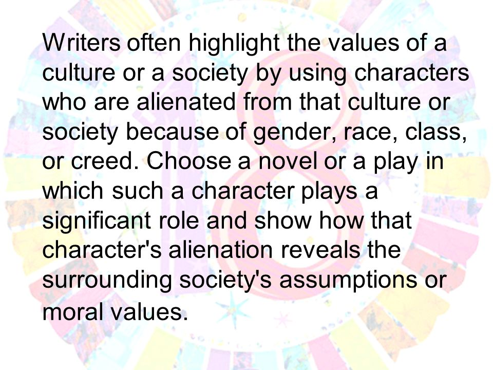 Writers often highlight the values of a culture or a society by using characters who are alienated from that culture or society because of gender, race, class, or creed.