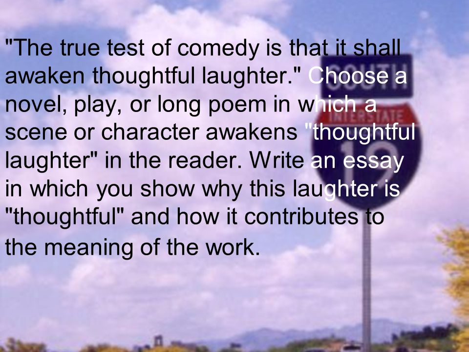 The true test of comedy is that it shall awaken thoughtful laughter