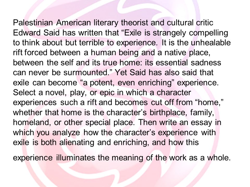 Palestinian American literary theorist and cultural critic Edward Said has written that Exile is strangely compelling to think about but terrible to experience.