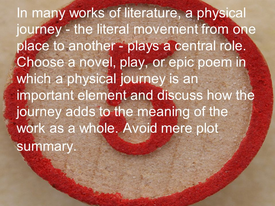 In many works of literature, a physical journey - the literal movement from one place to another - plays a central role.