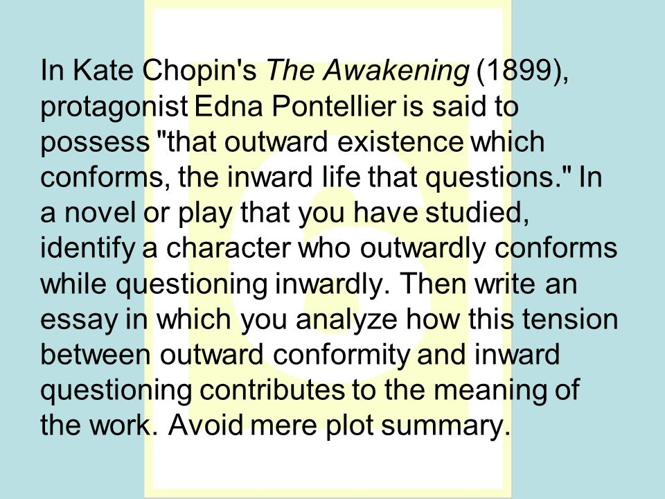 In Kate Chopin s The Awakening (1899), protagonist Edna Pontellier is said to possess that outward existence which conforms, the inward life that questions. In a novel or play that you have studied, identify a character who outwardly conforms while questioning inwardly.