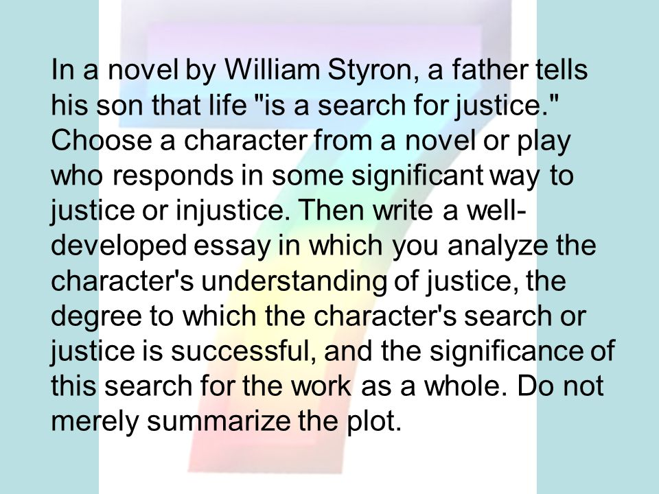 In a novel by William Styron, a father tells his son that life is a search for justice. Choose a character from a novel or play who responds in some significant way to justice or injustice.