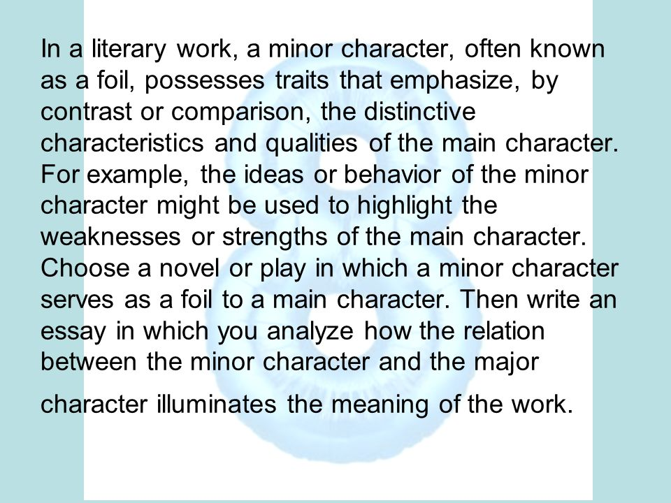 In a literary work, a minor character, often known as a foil, possesses traits that emphasize, by contrast or comparison, the distinctive characteristics and qualities of the main character.