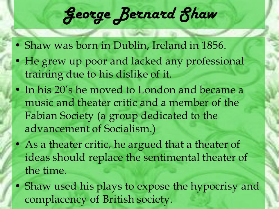 George Bernard Shaw Shaw was born in Dublin, Ireland in 1856.