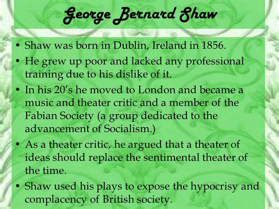 George Bernard Shaw Shaw was born in Dublin, Ireland in 1856.