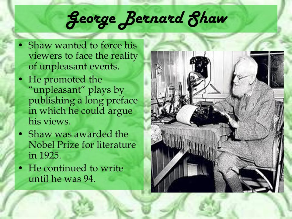 George Bernard Shaw Shaw wanted to force his viewers to face the reality of unpleasant events.