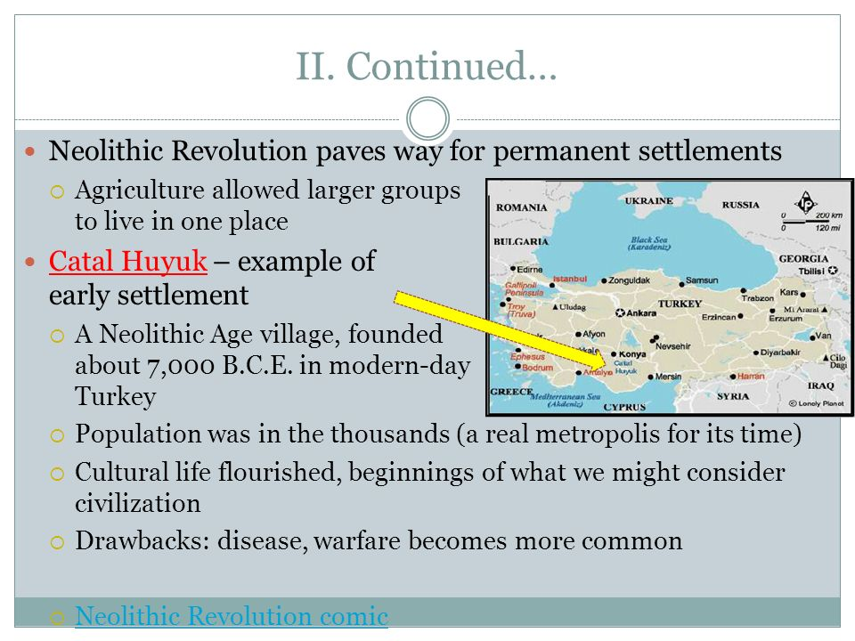 II. Continued… Neolithic Revolution paves way for permanent settlements. Agriculture allowed larger groups to live in one place.