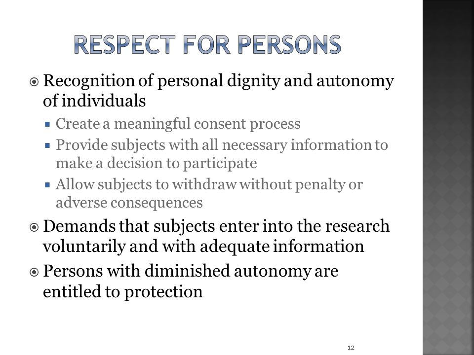 Respect for persons Recognition of personal dignity and autonomy of individuals. Create a meaningful consent process.