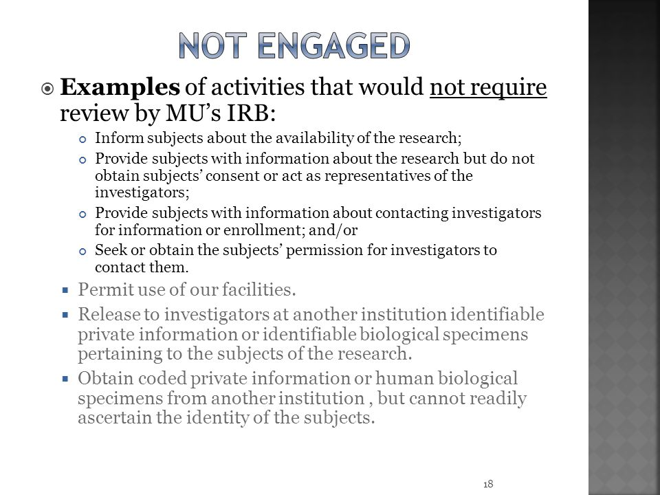 Not engaged Examples of activities that would not require review by MU's IRB: Inform subjects about the availability of the research;