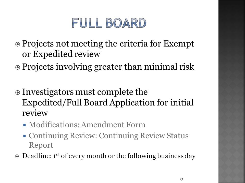 Full board Projects not meeting the criteria for Exempt or Expedited review. Projects involving greater than minimal risk.
