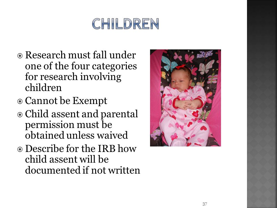 children Research must fall under one of the four categories for research involving children. Cannot be Exempt.