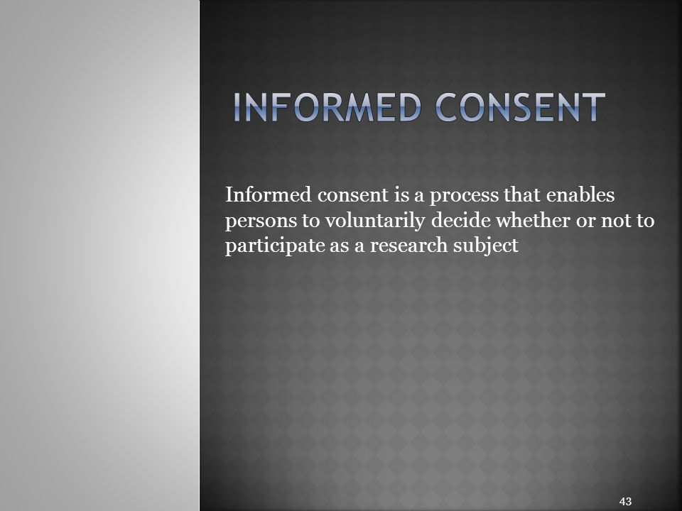 Informed consent Informed consent is a process that enables persons to voluntarily decide whether or not to participate as a research subject.