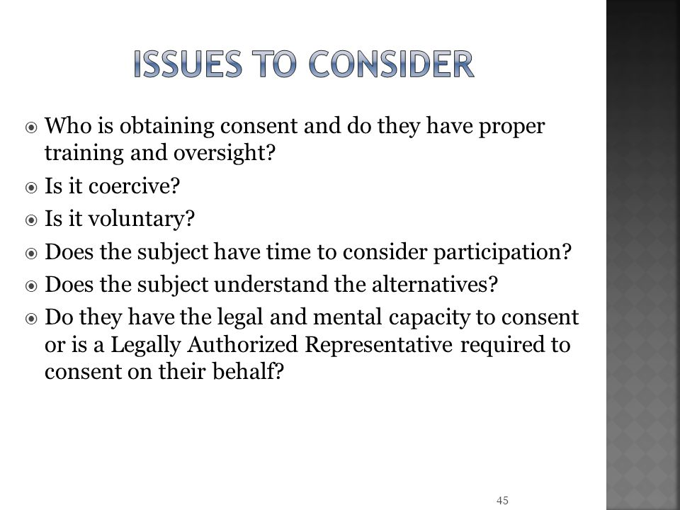 Issues to consider Who is obtaining consent and do they have proper training and oversight Is it coercive