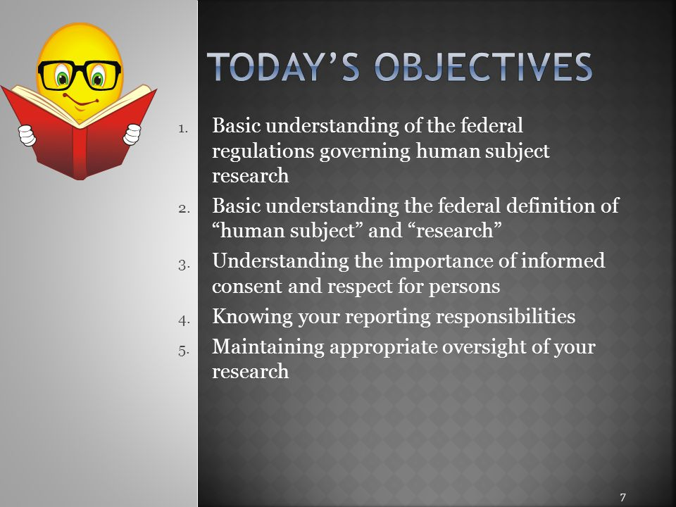 Today's objectives Basic understanding of the federal regulations governing human subject research.