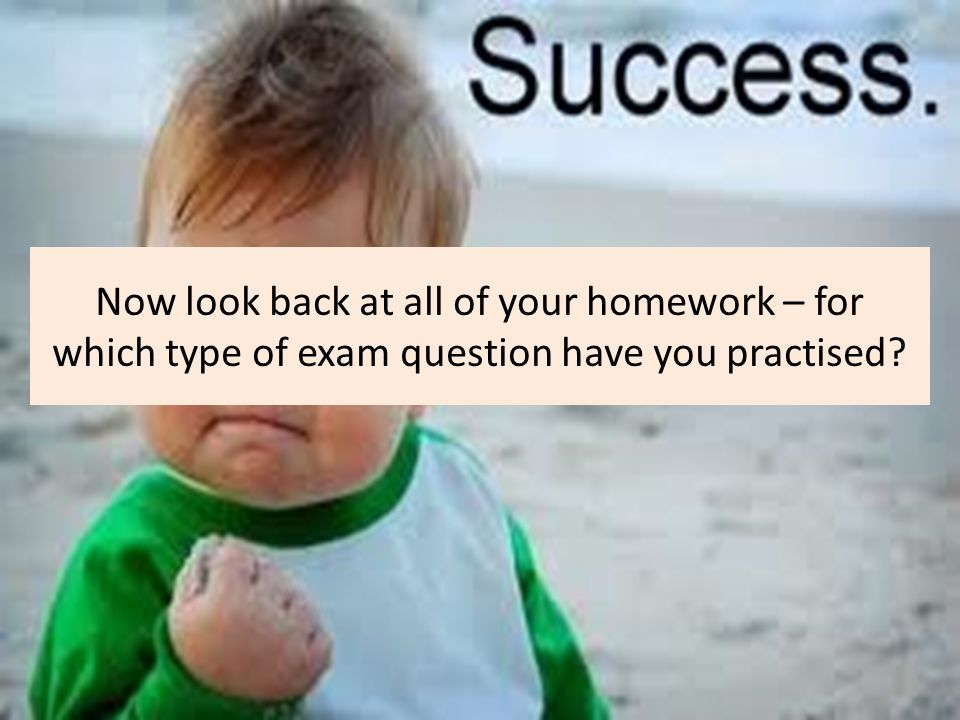 Now look back at all of your homework – for which type of exam question have you practised