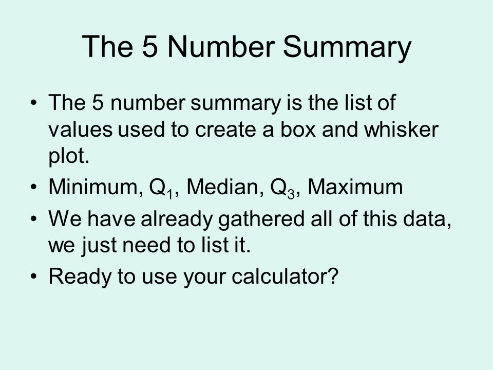 The 5 Number Summary The 5 number summary is the list of values used to create a box and whisker plot.