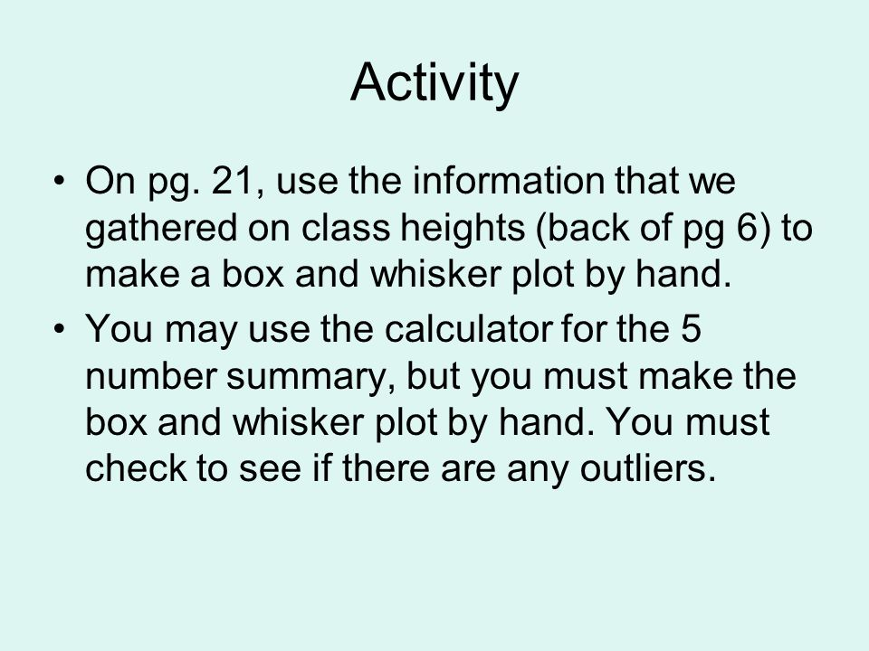 Activity On pg. 21, use the information that we gathered on class heights (back of pg 6) to make a box and whisker plot by hand.