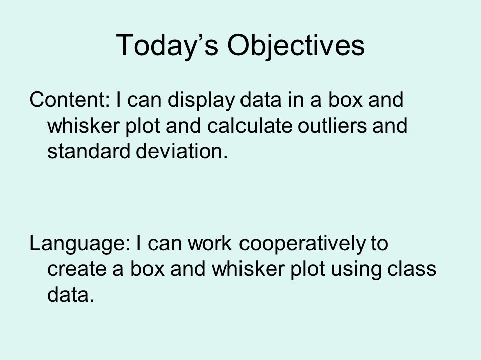 Today's Objectives Content: I can display data in a box and whisker plot and calculate outliers and standard deviation.