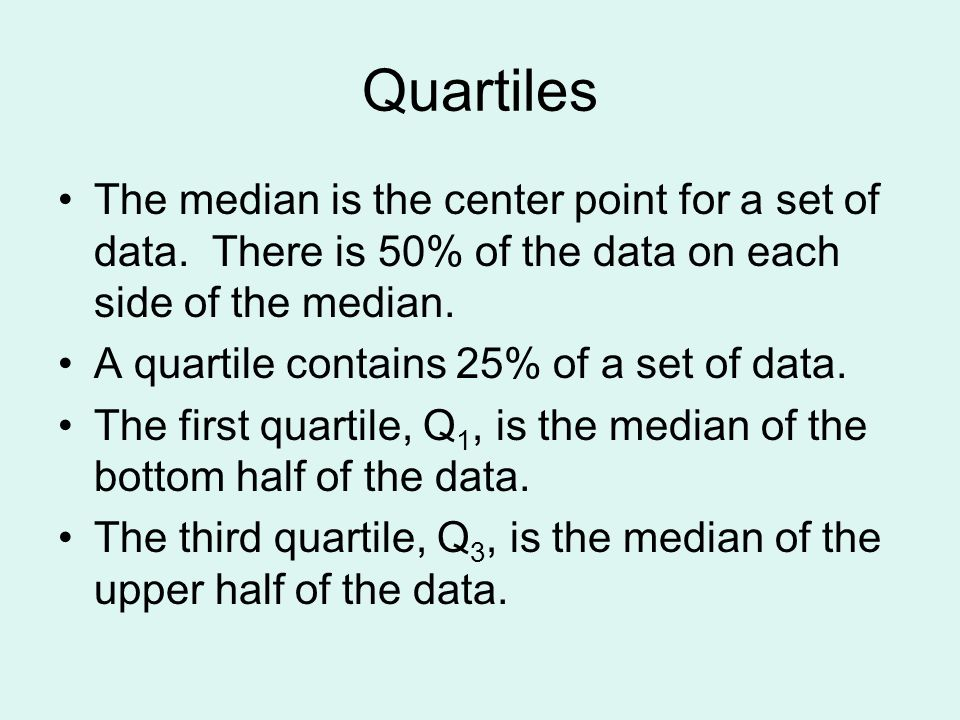 Quartiles The median is the center point for a set of data. There is 50% of the data on each side of the median.