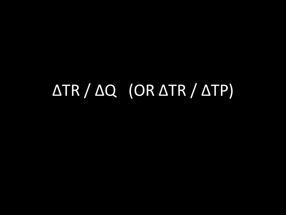 ΔTR / ΔQ (OR ΔTR / ΔTP)