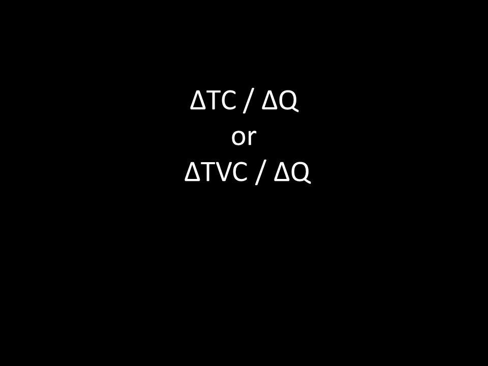 ΔTC / ΔQ or ΔTVC / ΔQ