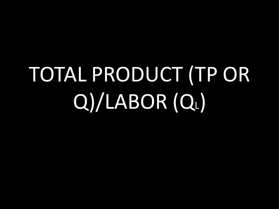 TOTAL PRODUCT (TP OR Q)/LABOR (QL)