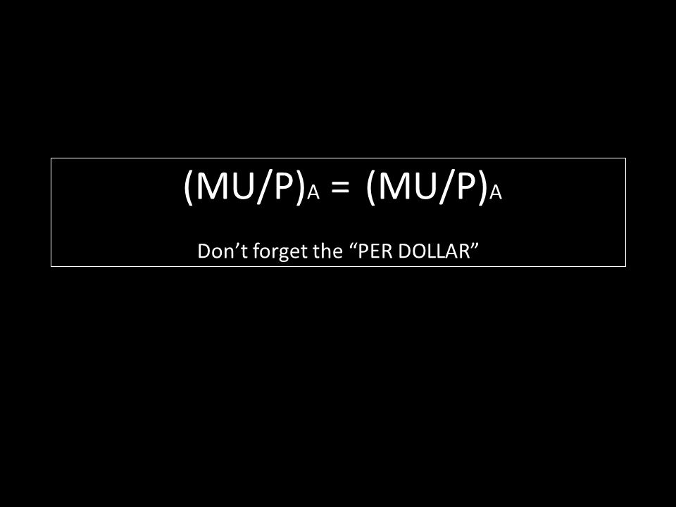 (MU/P)A = (MU/P)A Don't forget the PER DOLLAR
