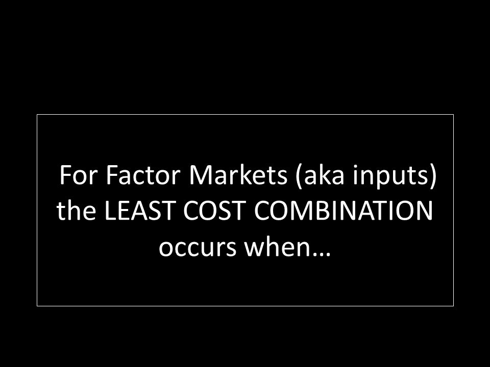For Factor Markets (aka inputs) the LEAST COST COMBINATION occurs when…