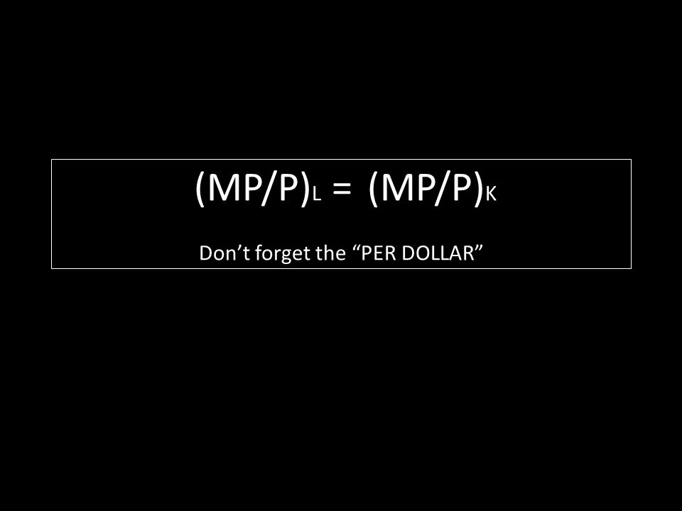 (MP/P)L = (MP/P)K Don't forget the PER DOLLAR