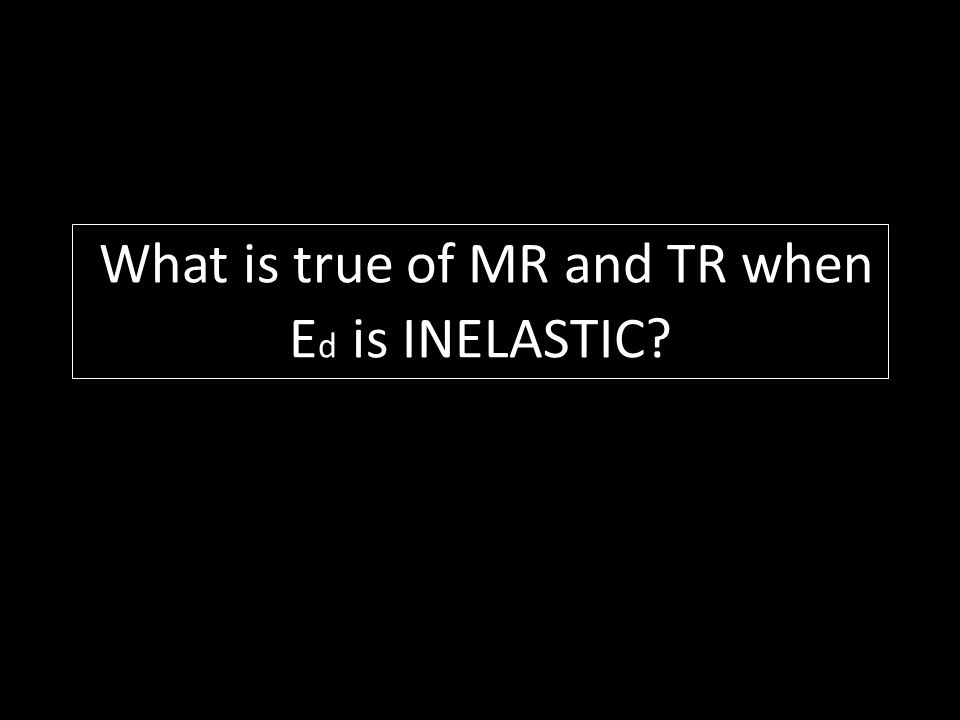What is true of MR and TR when Ed is INELASTIC