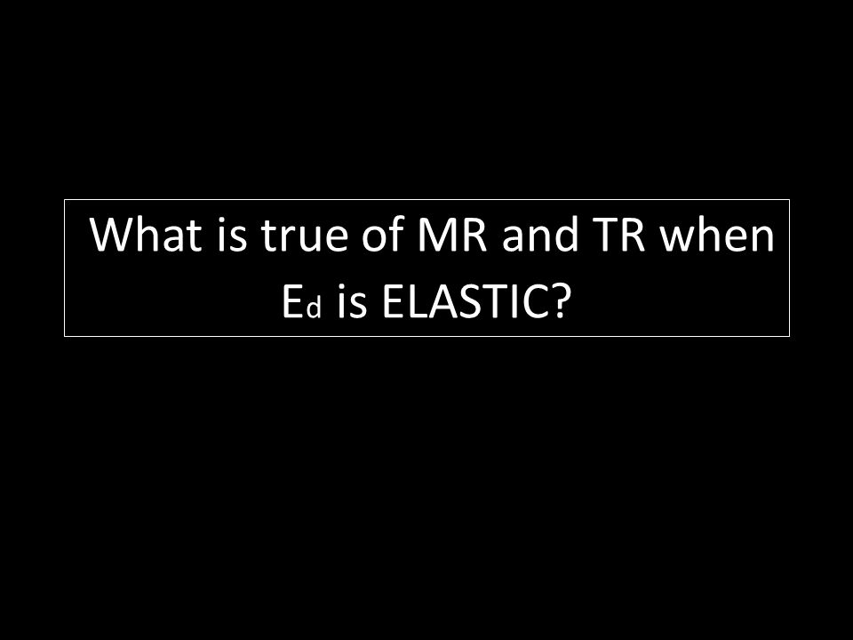 What is true of MR and TR when Ed is ELASTIC