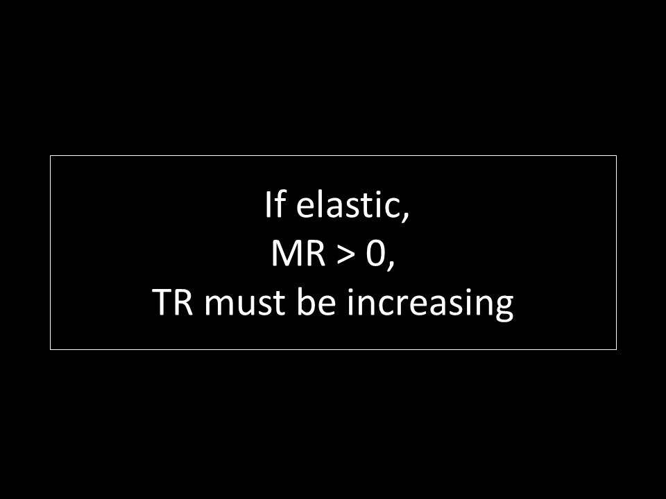If elastic, MR > 0, TR must be increasing