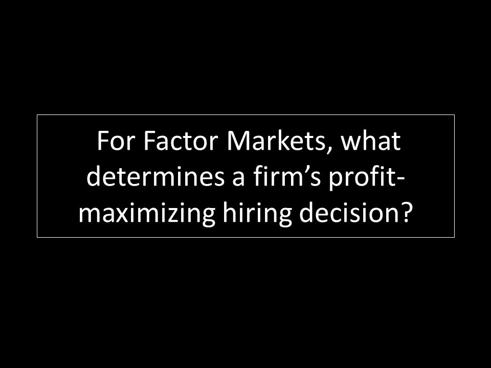 For Factor Markets, what determines a firm's profit-maximizing hiring decision