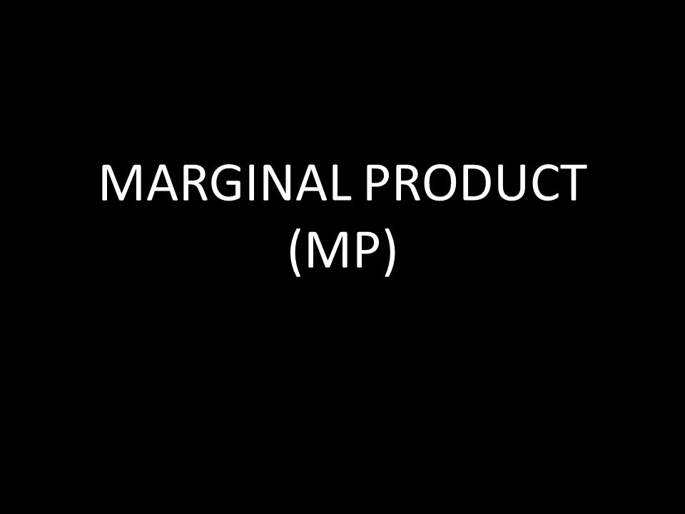 MARGINAL PRODUCT (MP)